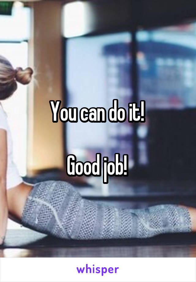 You can do it!   Good job!
