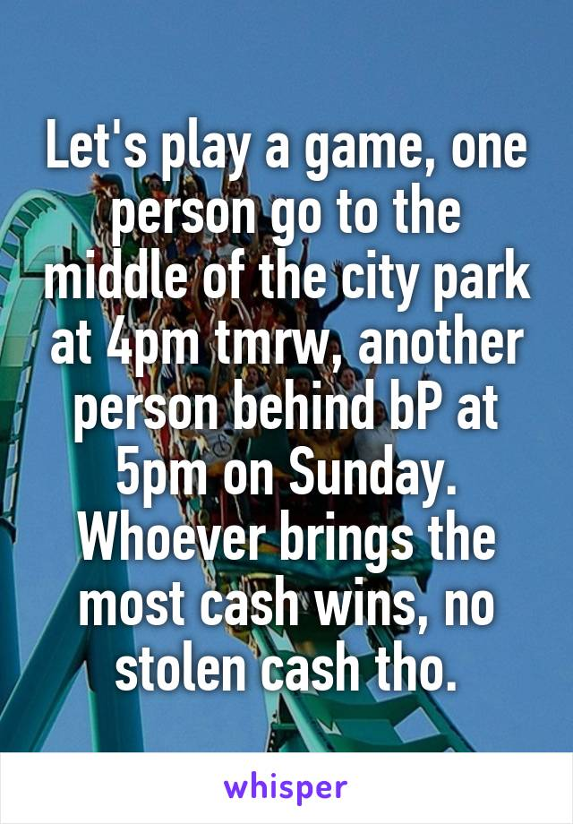 Let's play a game, one person go to the middle of the city park at 4pm tmrw, another person behind bP at 5pm on Sunday. Whoever brings the most cash wins, no stolen cash tho.