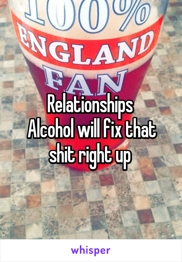 Relationships  Alcohol will fix that shit right up