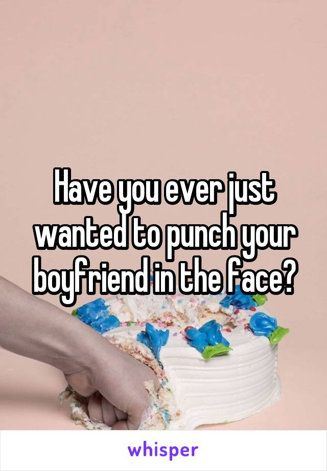 Have you ever just wanted to punch your boyfriend in the face?