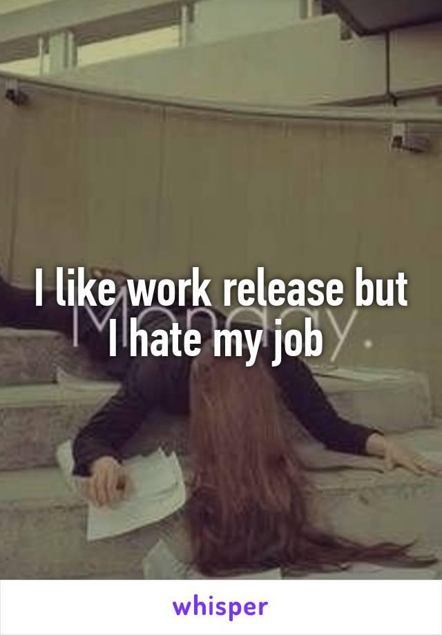 I like work release but I hate my job