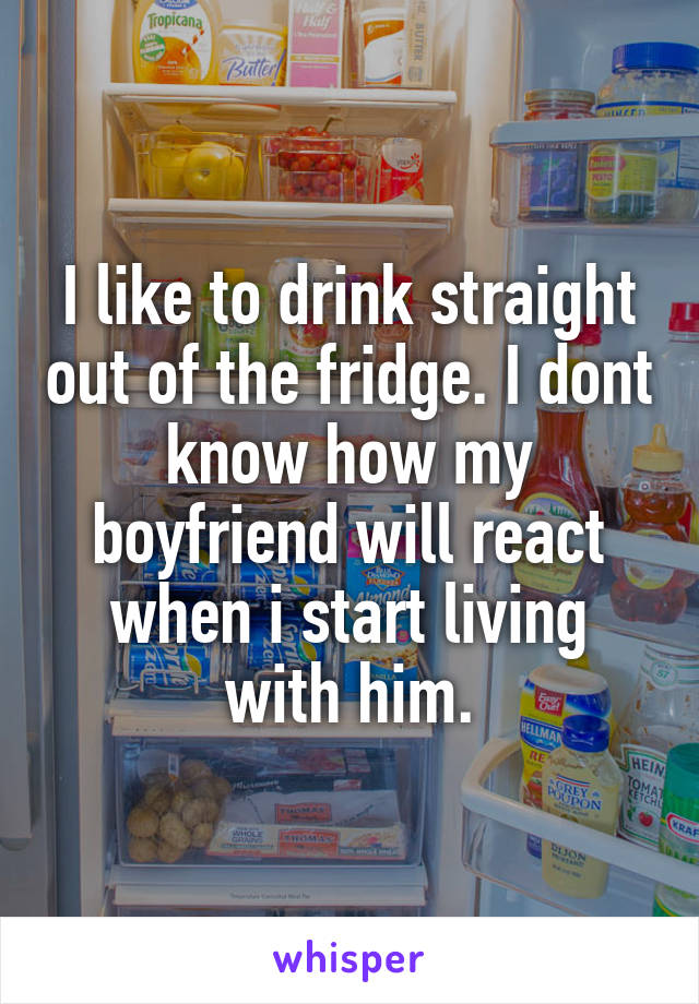 I like to drink straight out of the fridge. I dont know how my boyfriend will react when i start living with him.