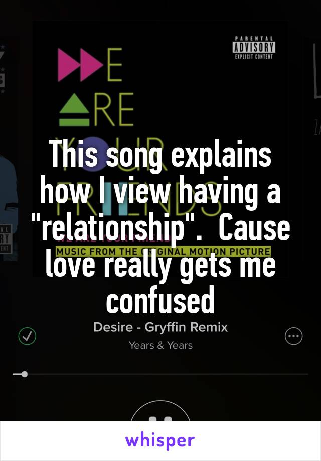"""This song explains how I view having a """"relationship"""".  Cause love really gets me confused"""