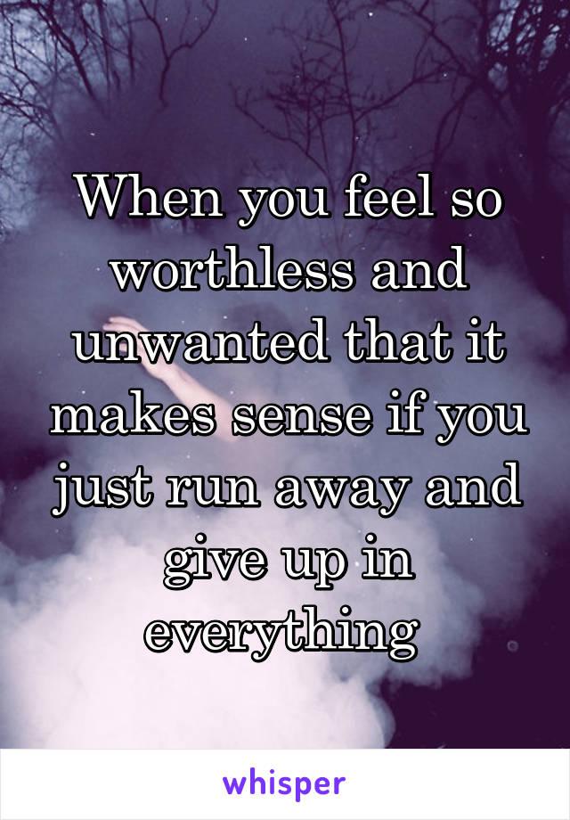 When you feel so worthless and unwanted that it makes sense if you just run away and give up in everything