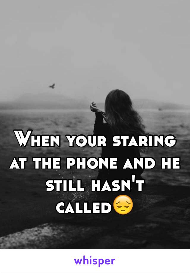 When your staring at the phone and he still hasn't called😔