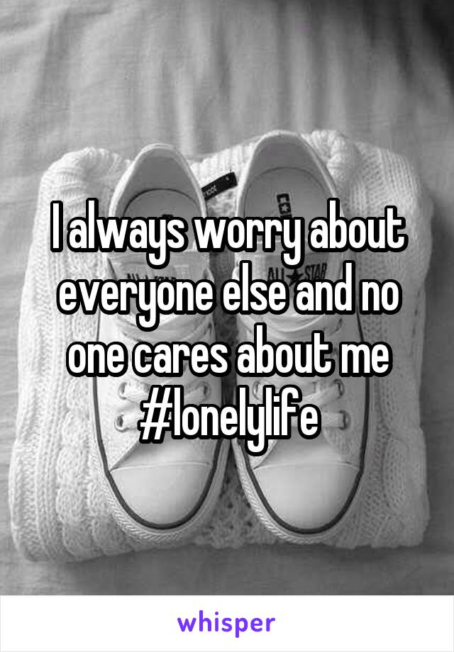 I always worry about everyone else and no one cares about me #lonelylife