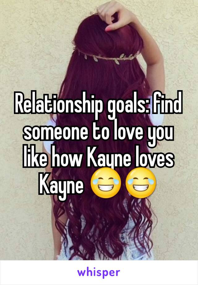 Relationship goals: find someone to love you like how Kayne loves Kayne 😂😂
