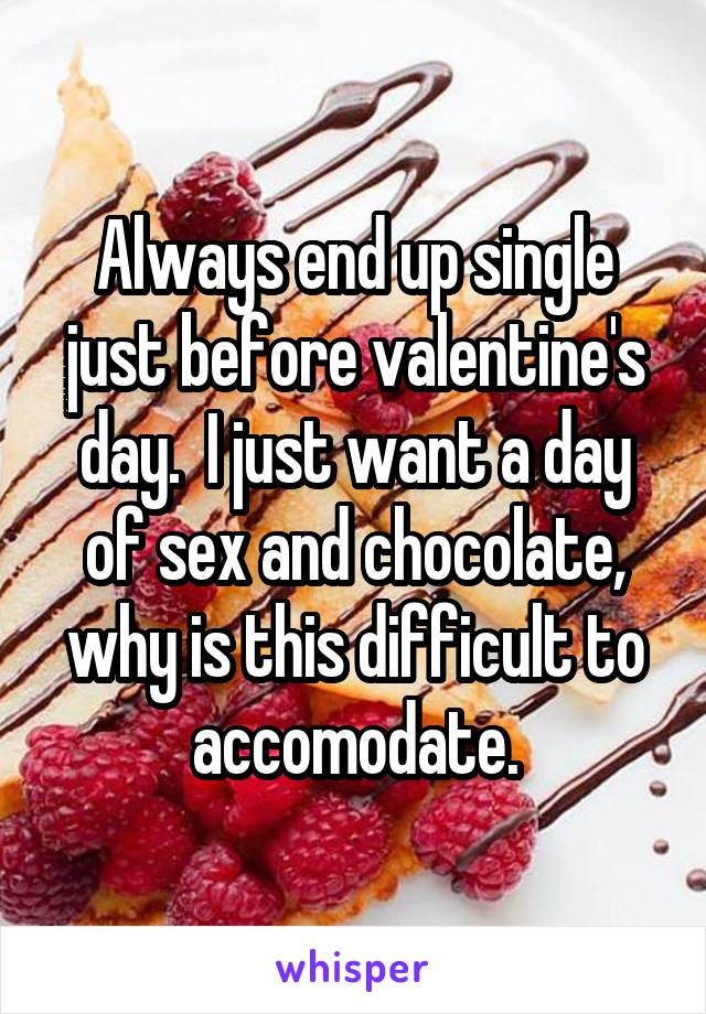 Always end up single just before valentine's day.  I just want a day of sex and chocolate, why is this difficult to accomodate.