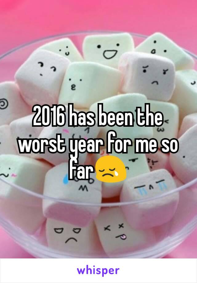 2016 has been the worst year for me so far😢