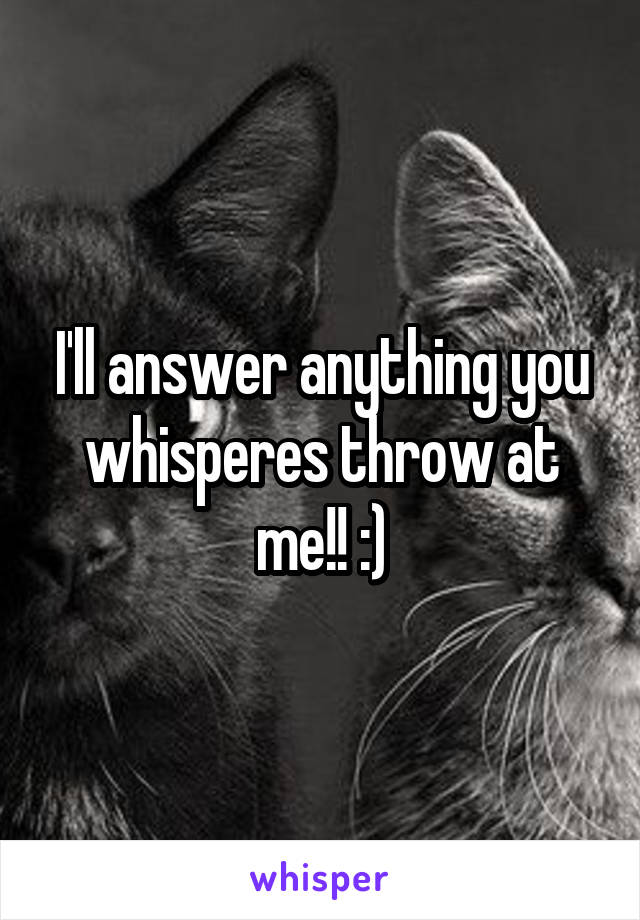 I'll answer anything you whisperes throw at me!! :)