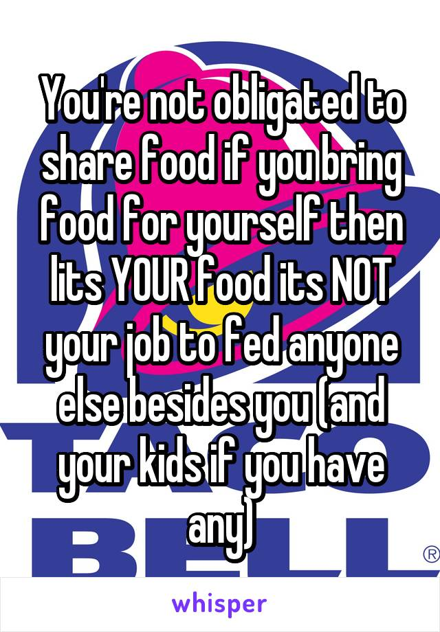 You're not obligated to share food if you bring food for yourself then lits YOUR food its NOT your job to fed anyone else besides you (and your kids if you have any)