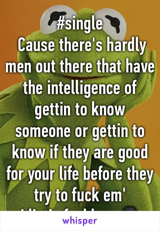 #single   Cause there's hardly men out there that have the intelligence of gettin to know someone or gettin to know if they are good for your life before they try to fuck em' Idiotic fuckboys🙅🏻