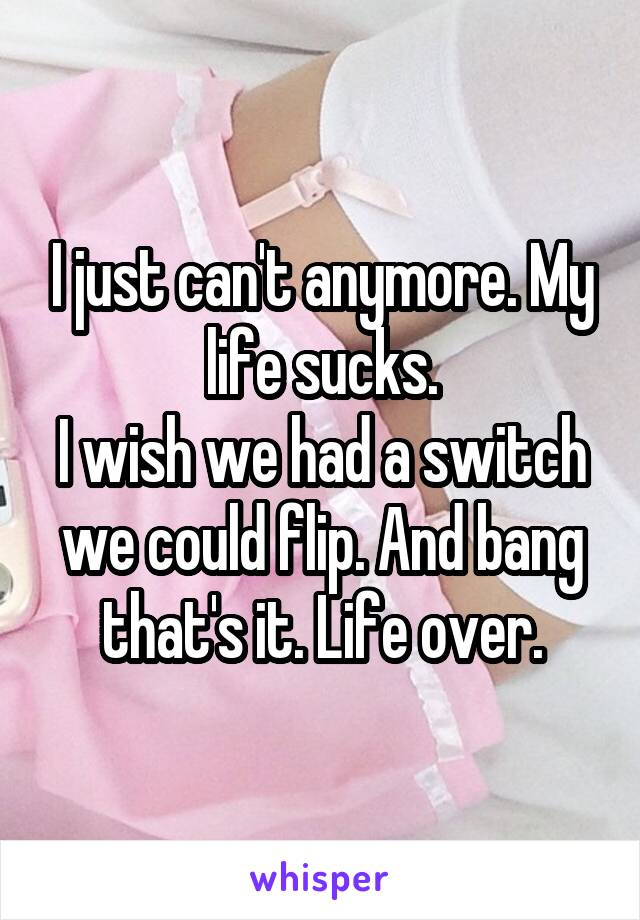 I just can't anymore. My life sucks. I wish we had a switch we could flip. And bang that's it. Life over.