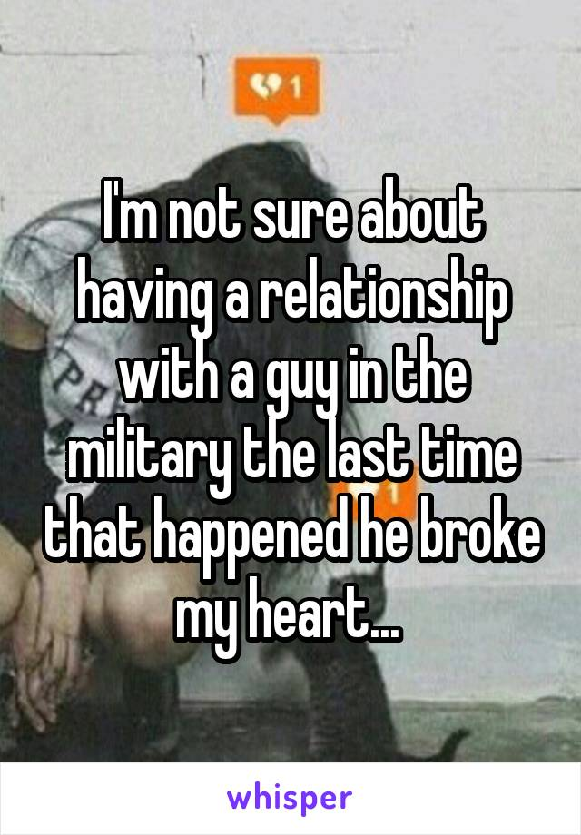 I'm not sure about having a relationship with a guy in the military the last time that happened he broke my heart...