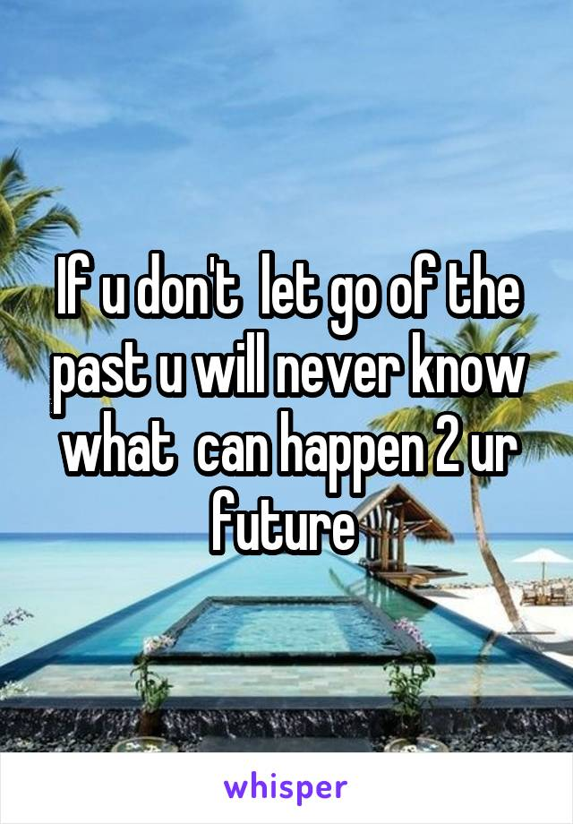 If u don't  let go of the past u will never know what  can happen 2 ur future