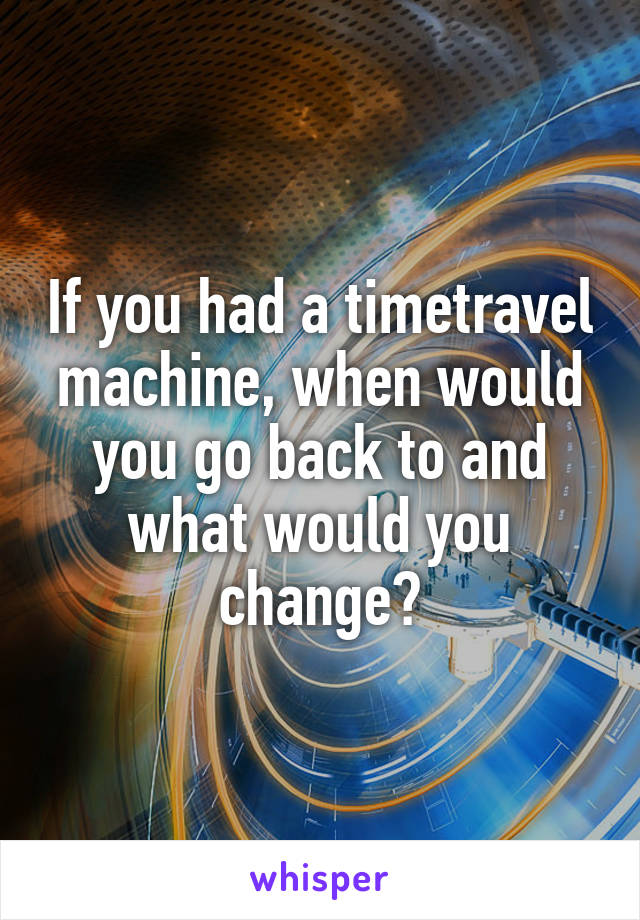 If you had a timetravel machine, when would you go back to and what would you change?