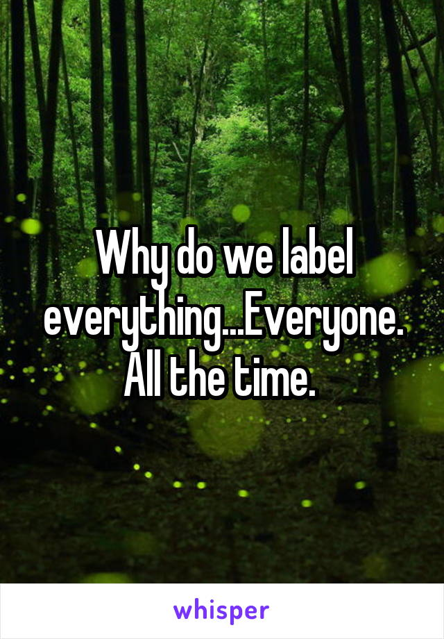 Why do we label everything...Everyone. All the time.