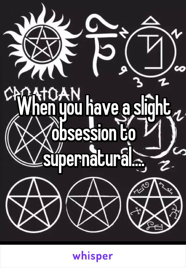 When you have a slight obsession to supernatural....
