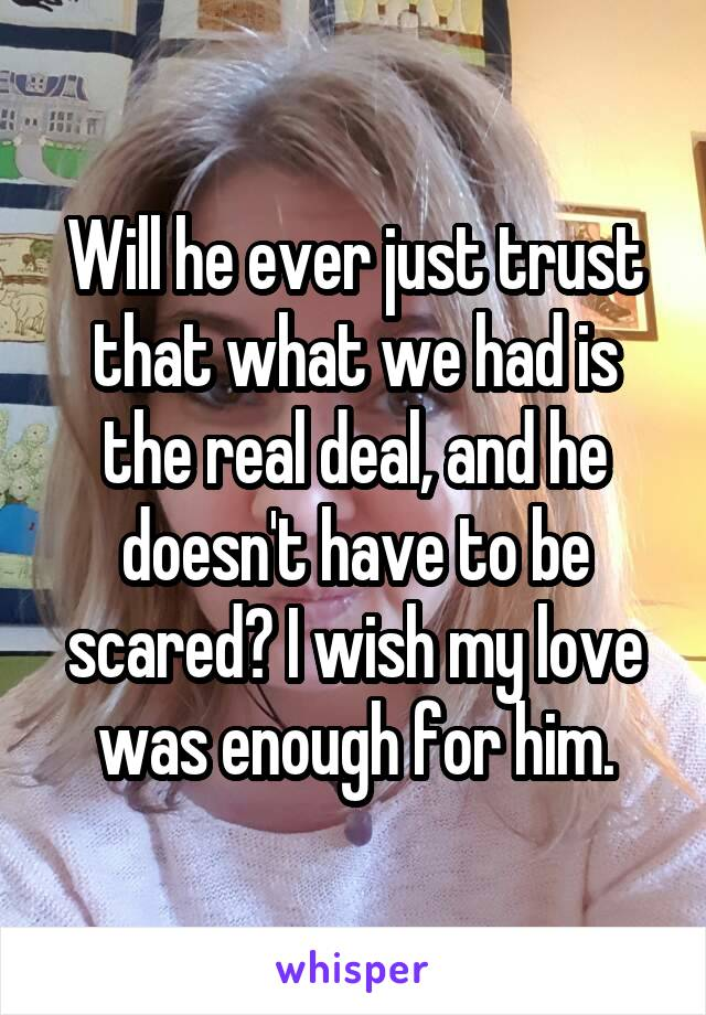 Will he ever just trust that what we had is the real deal, and he doesn't have to be scared? I wish my love was enough for him.