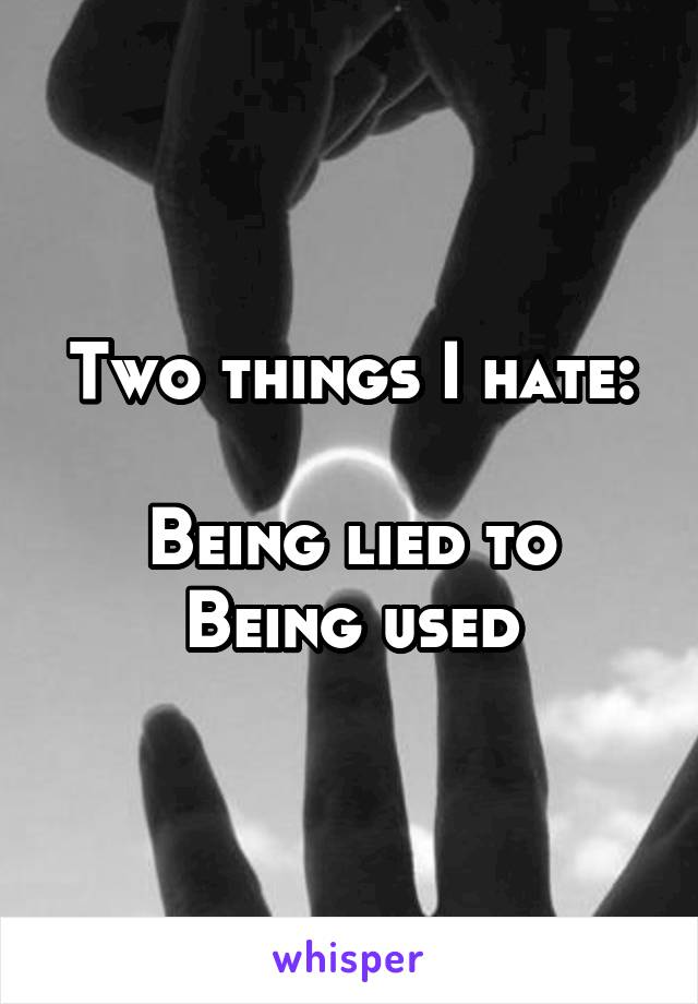 Two things I hate:  Being lied to Being used