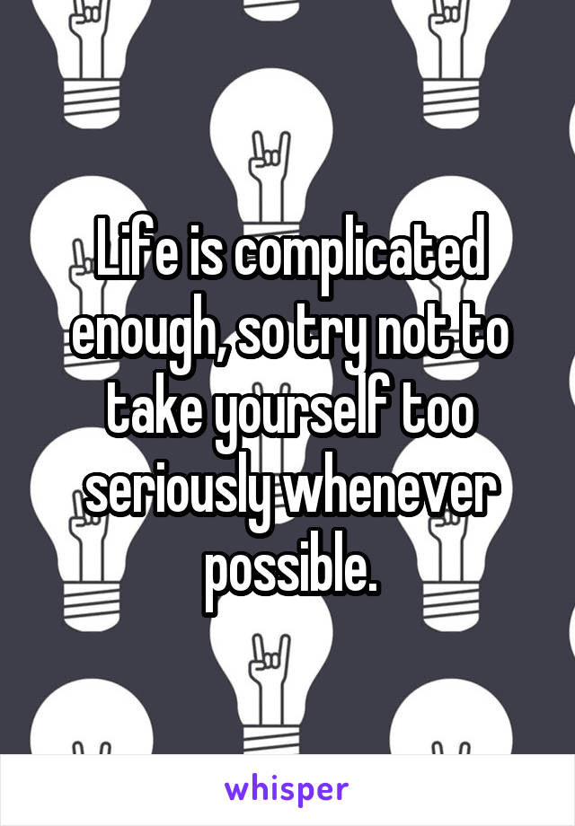 Life is complicated enough, so try not to take yourself too seriously whenever possible.