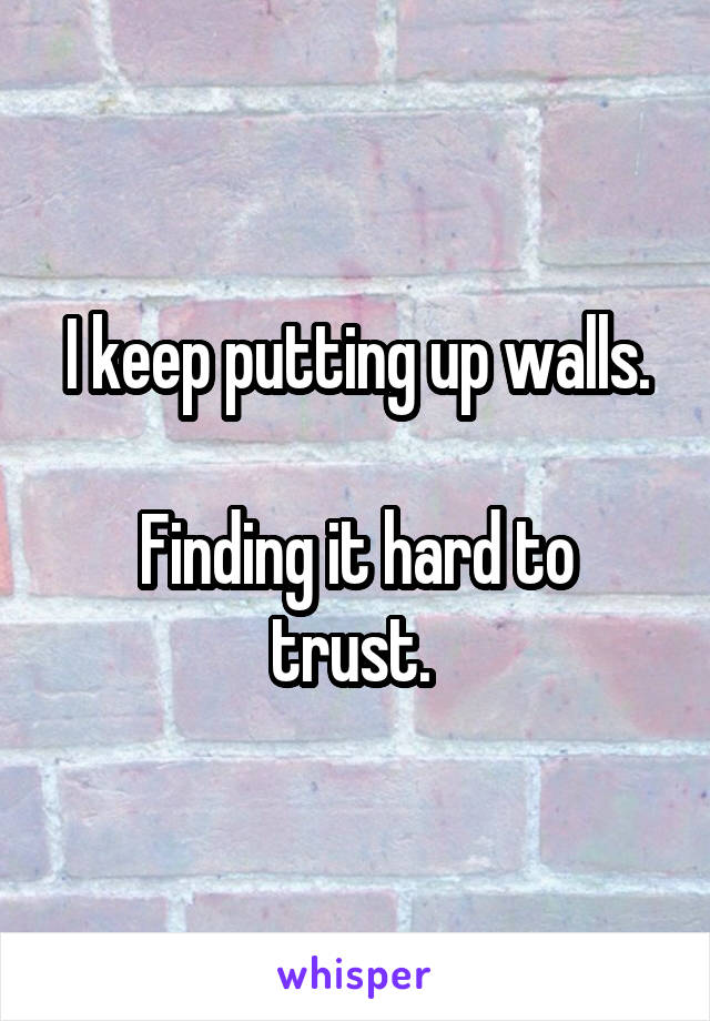 I keep putting up walls.  Finding it hard to trust.