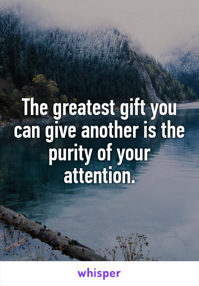 The greatest gift you can give another is the purity of your attention.