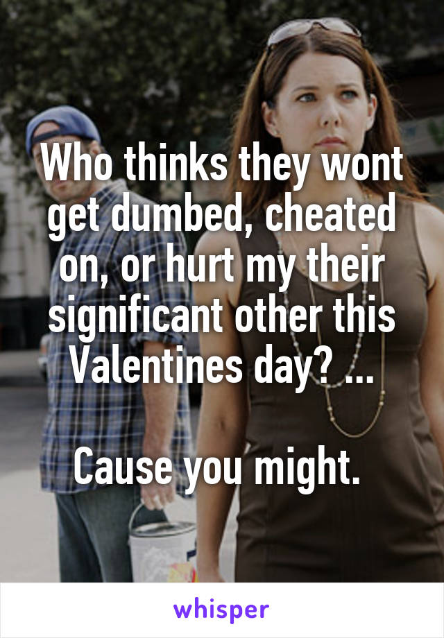 Who thinks they wont get dumbed, cheated on, or hurt my their significant other this Valentines day? ...  Cause you might.