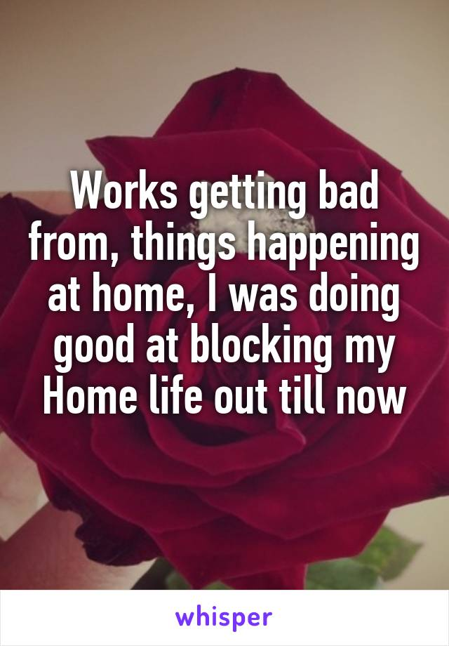 Works getting bad from, things happening at home, I was doing good at blocking my Home life out till now