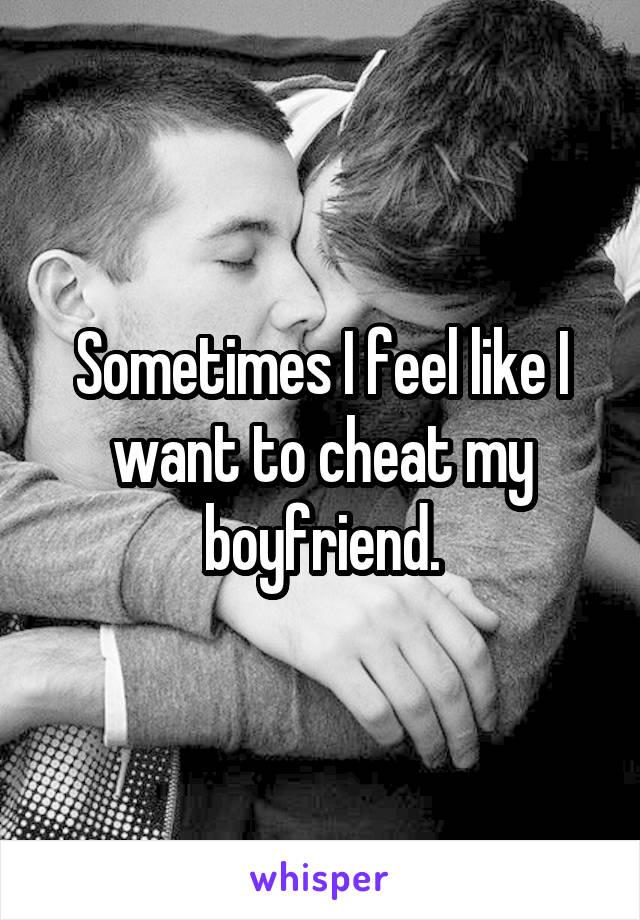 Sometimes I feel like I want to cheat my boyfriend.