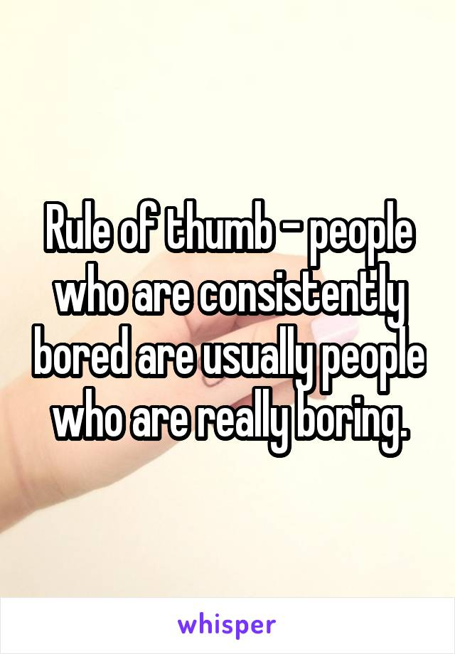 Rule of thumb - people who are consistently bored are usually people who are really boring.