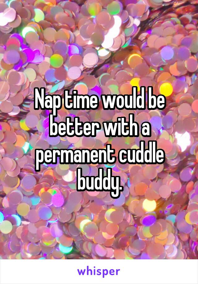 Nap time would be better with a permanent cuddle buddy.