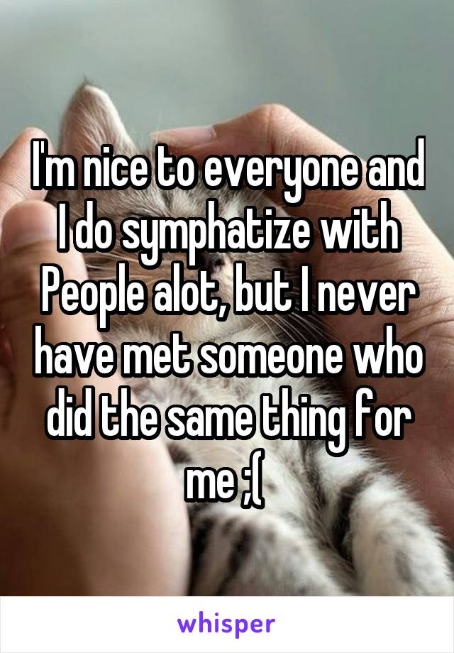 I'm nice to everyone and I do symphatize with People alot, but I never have met someone who did the same thing for me ;(
