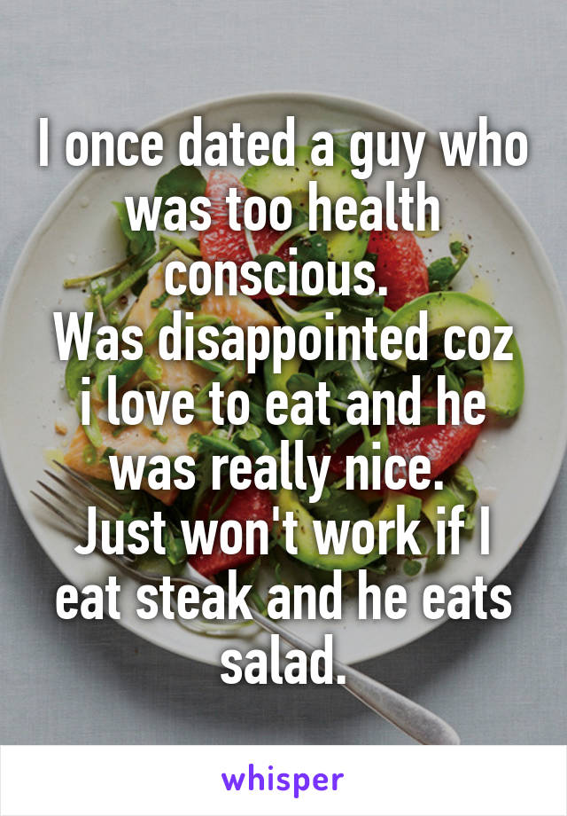 I once dated a guy who was too health conscious.  Was disappointed coz i love to eat and he was really nice.  Just won't work if I eat steak and he eats salad.