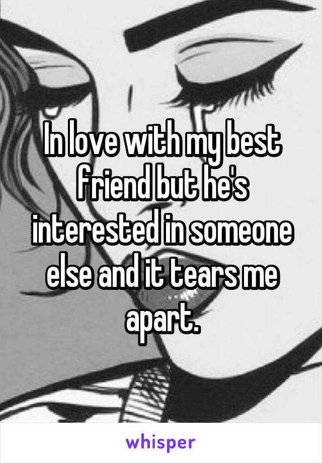 In love with my best friend but he's interested in someone else and it tears me apart.