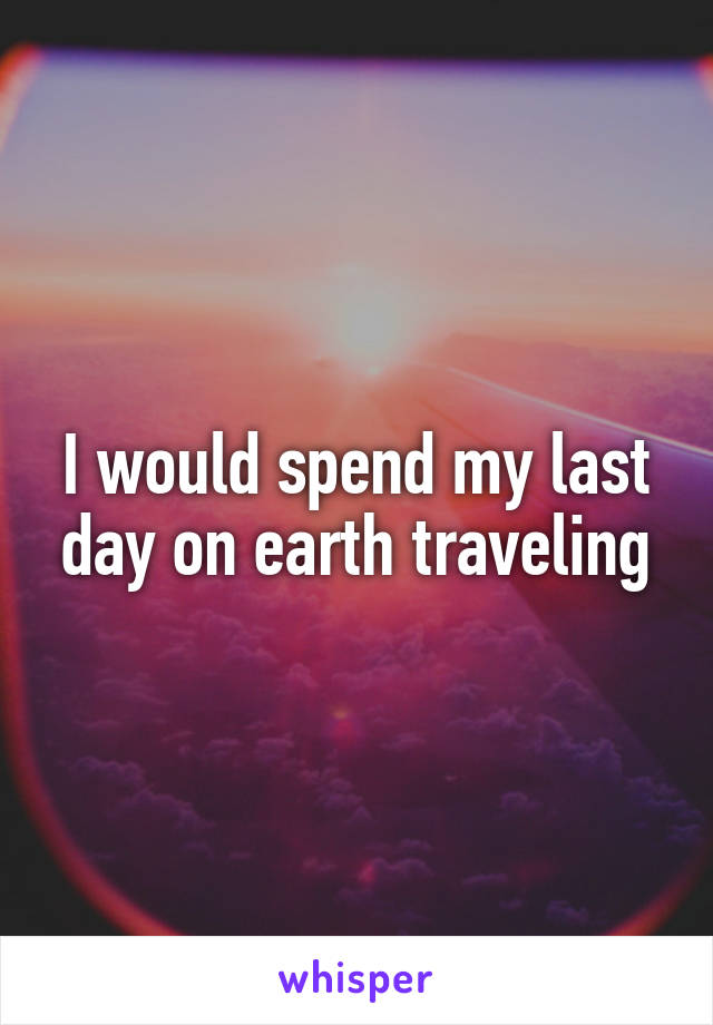 I would spend my last day on earth traveling