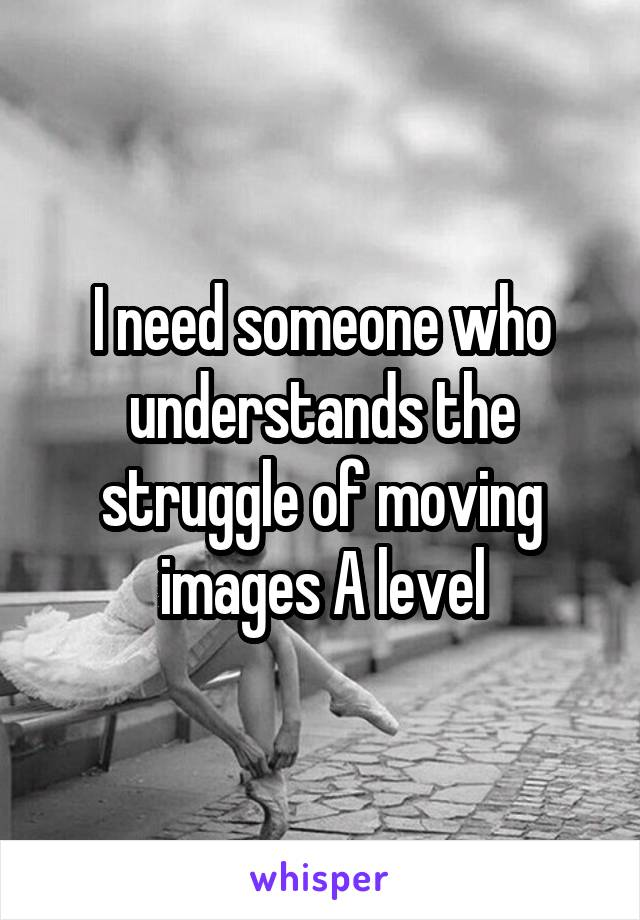 I need someone who understands the struggle of moving images A level