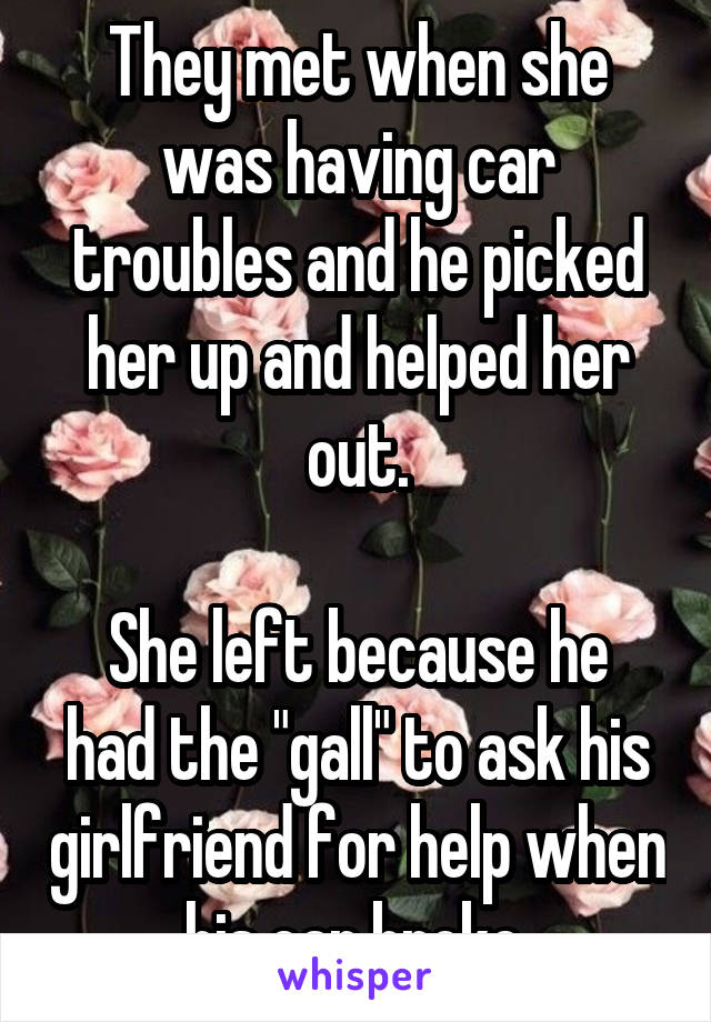 """They met when she was having car troubles and he picked her up and helped her out.  She left because he had the """"gall"""" to ask his girlfriend for help when his car broke."""