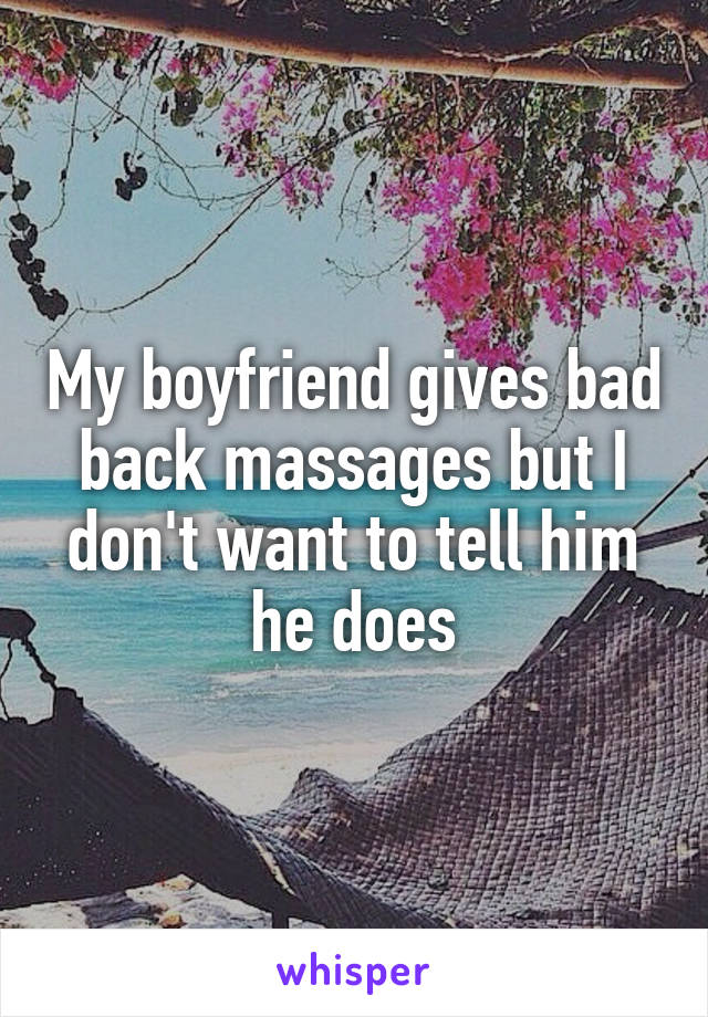 My boyfriend gives bad back massages but I don't want to tell him he does