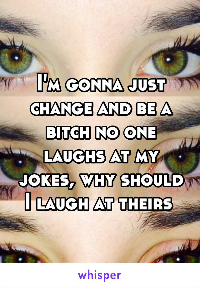 I'm gonna just change and be a bitch no one laughs at my jokes, why should I laugh at theirs