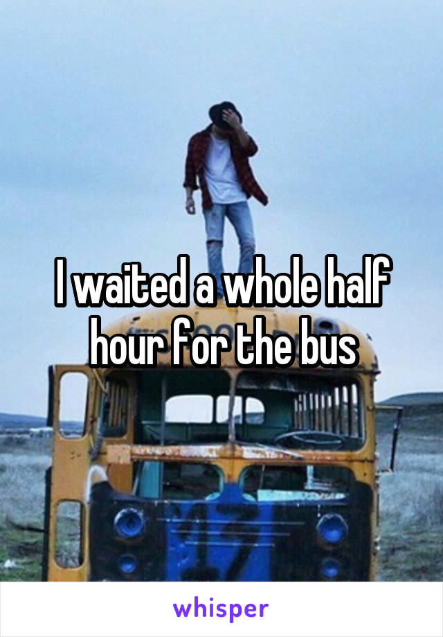 I waited a whole half hour for the bus