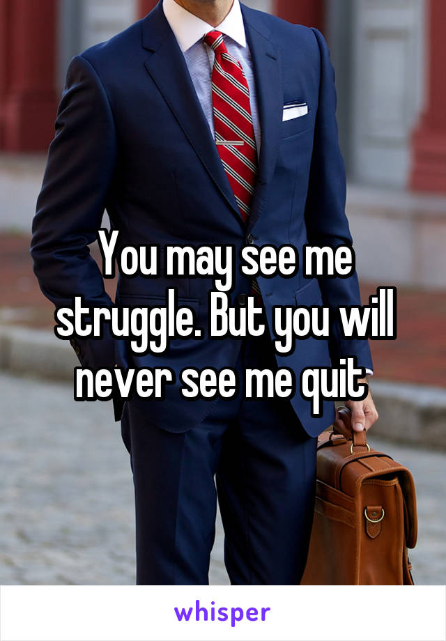 You may see me struggle. But you will never see me quit