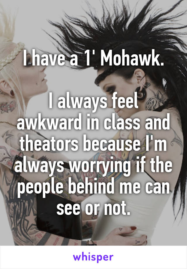 I have a 1' Mohawk.  I always feel awkward in class and theators because I'm always worrying if the people behind me can see or not.