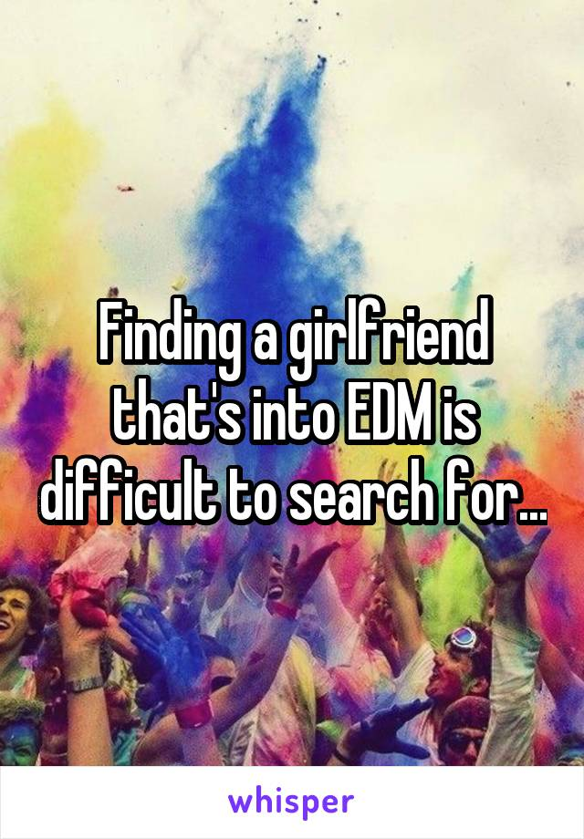 Finding a girlfriend that's into EDM is difficult to search for...
