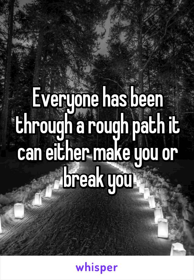 Everyone has been through a rough path it can either make you or break you