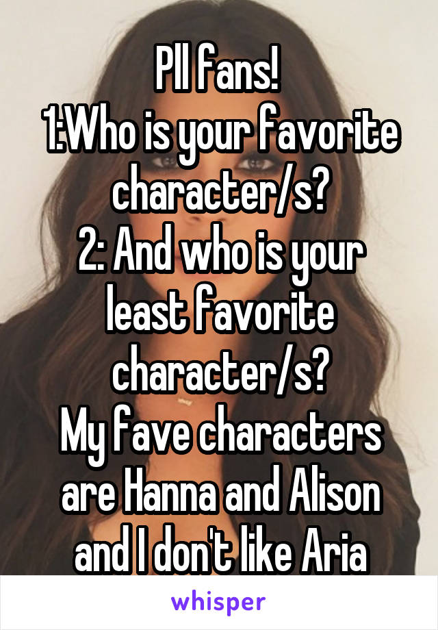 Pll fans!  1:Who is your favorite character/s? 2: And who is your least favorite character/s? My fave characters are Hanna and Alison and I don't like Aria