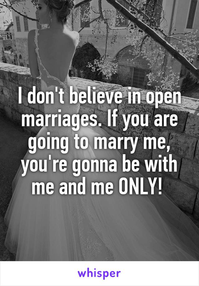 I don't believe in open marriages. If you are going to marry me, you're gonna be with me and me ONLY!
