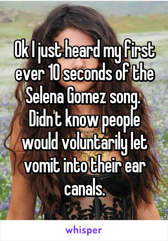 Ok I just heard my first ever 10 seconds of the Selena Gomez song.  Didn't know people would voluntarily let vomit into their ear canals.