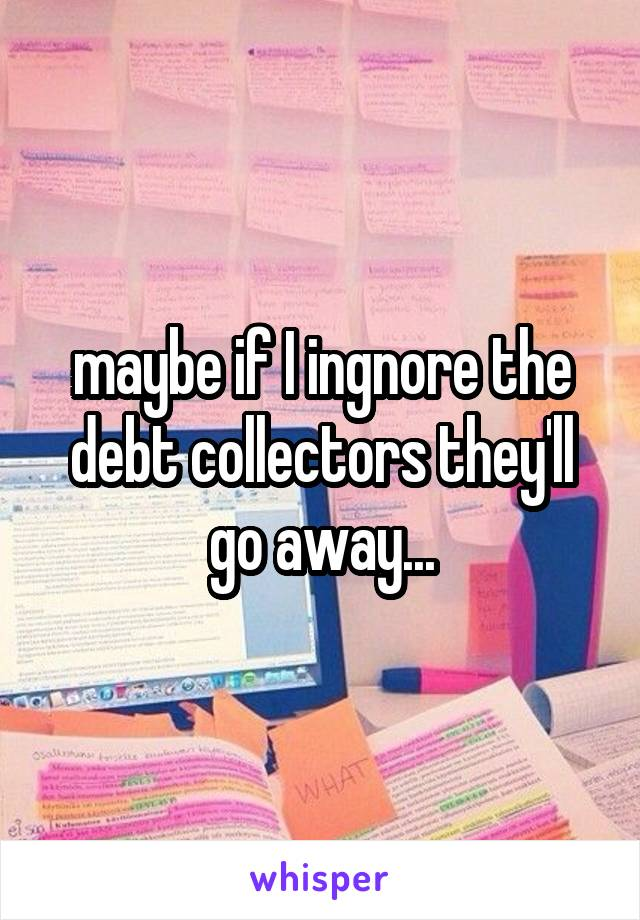 maybe if I ingnore the debt collectors they'll go away...