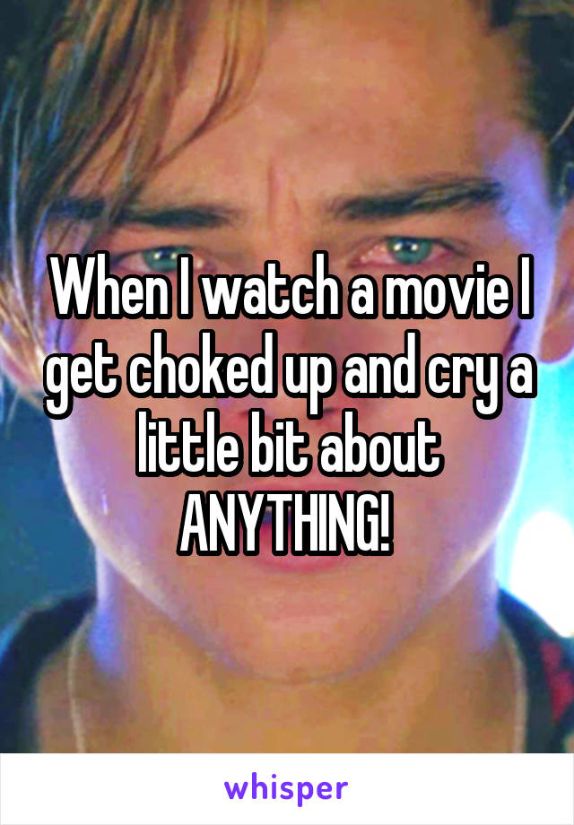 When I watch a movie I get choked up and cry a little bit about ANYTHING!